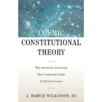 Обложка книги  - Cosmic Constitutional Theory: Why Americans Are Losing Their Inalienable Right to Self-Governance