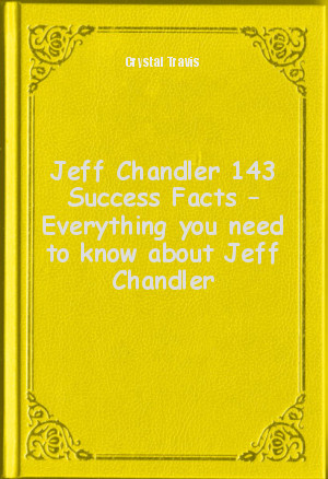 Обложка книги  - Jeff Chandler 143 Success Facts – Everything you need to know about Jeff Chandler