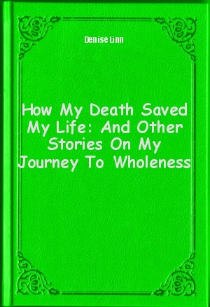 Обложка книги  - How My Death Saved My Life: And Other Stories On My Journey To Wholeness