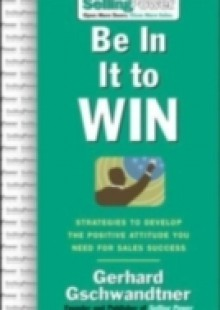 Обложка книги  - Be In It to Win: Strategies to Develop the Positive Attitude You Need for Sales Success