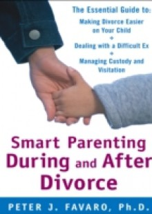 Обложка книги  - Smart Parenting During and After Divorce: The Essential Guide to Making Divorce Easier on Your Child