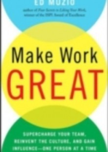 Обложка книги  - Make Work Great: Super Charge Your Team, Reinvent the Culture, and Gain Influence One Person at a Time