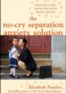 Обложка книги  - No-Cry Separation Anxiety Solution: Gentle Ways to Make Good-bye Easy from Six Months to Six Years