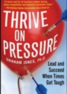 Обложка книги  - Thrive on Pressure: Lead and Succeed When Times Get Tough