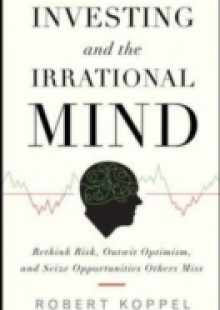 Обложка книги  - Investing and the Irrational Mind: Rethink Risk, Outwit Optimism, and Seize Opportunities Others Miss