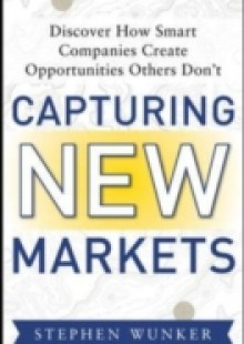 Обложка книги  - Capturing New Markets: How Smart Companies Create Opportunities Others Don t
