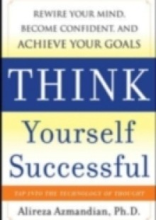 Обложка книги  - Think Yourself Successful: Rewire Your Mind, Become Confident, and Achieve Your Goals