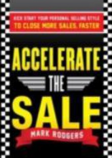Обложка книги  - Accelerate the Sale: Kick-Start Your Personal Selling Style to Close More Sales, Faster