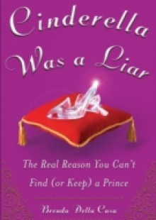 Обложка книги  - Cinderella Was a Liar: The Real Reason You Can t Find (or Keep) a Prince