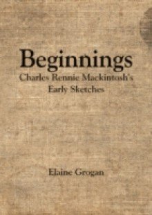 Обложка книги  - Beginnings – Charles Rennie Mackintosh's Early Sketches