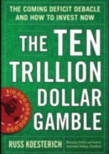 Обложка книги  - Ten Trillion Dollar Gamble: The Coming Deficit Debacle and How to Invest Now