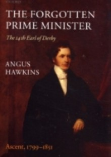 Обложка книги  - Forgotten Prime Minister: The 14th Earl of Derby: Volume I: Ascent, 1799-1851