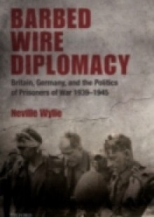 Обложка книги  - Barbed Wire Diplomacy: Britain, Germany, and the Politics of Prisoners of War 1939-1945