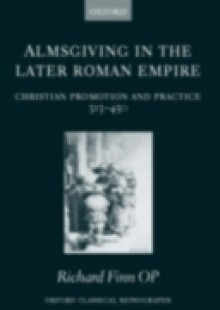 Обложка книги  - Almsgiving in the Later Roman Empire: Christian Promotion and Practice 313-450