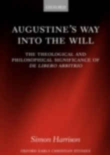 Обложка книги  - Augustine's Way into the Will: The Theological and Philosophical Significance of De libero arbitrio