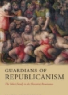 Обложка книги  - Guardians of Republicanism: The Valori Family in the Florentine Renaissance