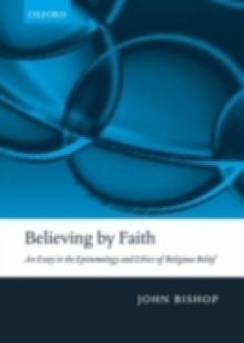 Обложка книги  - Believing by Faith: An Essay in the Epistemology and Ethics of Religious Belief