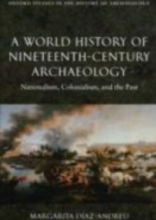 Обложка книги  - World History of Nineteenth-Century Archaeology: Nationalism, Colonialism, and the Past