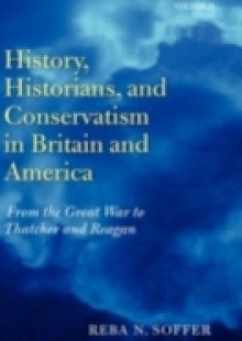 Обложка книги  - History, Historians, and Conservatism in Britain and America: From the Great War to Thatcher and Reagan
