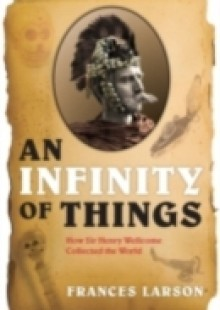 Обложка книги  - Infinity of Things: How Sir Henry Wellcome Collected the World