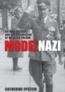 Обложка книги  - Model Nazi: Arthur Greiser and the Occupation of Western Poland