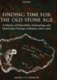 Обложка книги  - Finding Time for the Old Stone Age: A History of Palaeolithic Archaeology and Quaternary Geology in Britain, 1860-1960