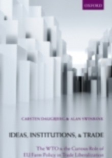 Обложка книги  - Ideas, Institutions, and Trade: The WTO and the Curious Role of EU Farm Policy in Trade Liberalization