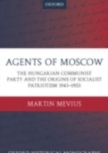 Обложка книги  - Agents of Moscow: The Hungarian Communist Party and the Origins of Socialist Patriotism 1941-1953