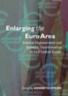 Обложка книги  - Enlarging the Euro Area: External Empowerment and Domestic Transformation in East Central Europe