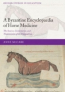 Обложка книги  - Byzantine Encyclopaedia of Horse Medicine: The Sources, Compilation, and Transmission of the Hippiatrica