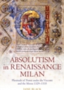 Обложка книги  - Absolutism in Renaissance Milan: Plenitude of Power under the Visconti and the Sforza 1329-1535