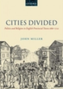 Обложка книги  - Cities Divided: Politics and Religion in English Provincial Towns 1660-1722