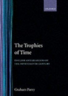 Обложка книги  - Trophies of Time: English Antiquarians of the Seventeenth Century