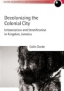 Обложка книги  - Decolonizing the Colonial City: Urbanization and Stratification in Kingston, Jamaica