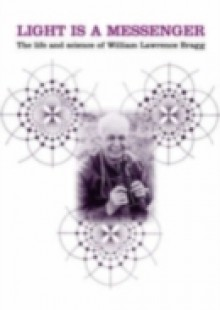 Обложка книги  - Light is a Messenger: The Life and Science of William Lawrence Bragg