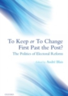 Обложка книги  - To Keep or To Change First Past The Post?: The Politics of Electoral Reform