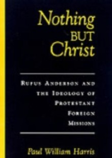 Обложка книги  - Nothing but Christ: Rufus Anderson and the Ideology of Protestant Foreign Missions