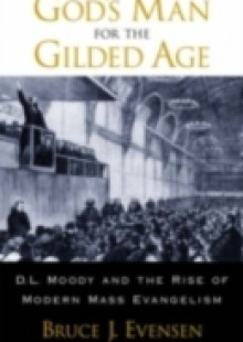 Обложка книги  - Gods Man for the Gilded Age: D.L. Moody and the Rise of Modern Mass Evangelism