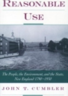 Обложка книги  - Reasonable Use: The People, the Environment, and the State, New England 1790-1930