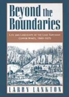 Обложка книги  - Beyond the Boundaries: Life and Landscape at the Lake Superior Copper Mines, 1840-1875