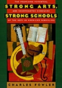 Обложка книги  - Strong Arts, Strong Schools: The Promising Potential and Shortsighted Disregard of the Arts in American Schooling