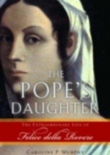 Обложка книги  - Popes Daughter: The Extraordinary Life of Felice della Rovere