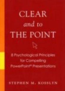 Обложка книги  - Clear and to the Point: 8 Psychological Principles for Compelling PowerPoint Presentations