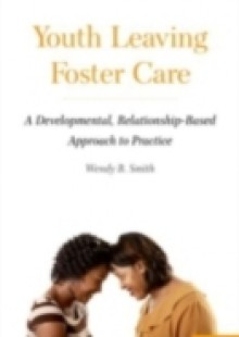 Обложка книги  - Youth Leaving Foster Care: A Developmental, Relationship-Based Approach to Practice