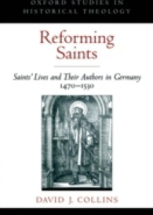 Обложка книги  - Reforming Saints: Saints Lives and Their Authors in Germany, 1470-1530