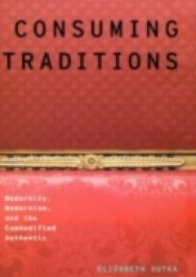 Обложка книги  - Consuming Traditions: Modernity, Modernism, and the Commodified Authentic