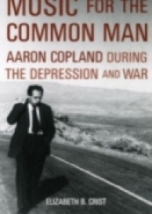 Обложка книги  - Music for the Common Man: Aaron Copland during the Depression and War