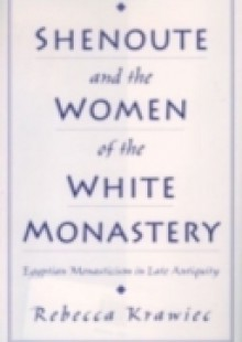 Обложка книги  - Shenoute and the Women of the White Monastery: Egyptian Monasticism in Late Antiquity