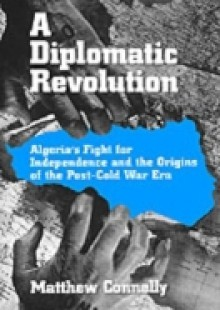 Обложка книги  - Diplomatic Revolution: Algerias Fight for Independence and the Origins of the Post-Cold War Era