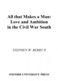 Обложка книги  - All that Makes a Man: Love and Ambition in the Civil War South